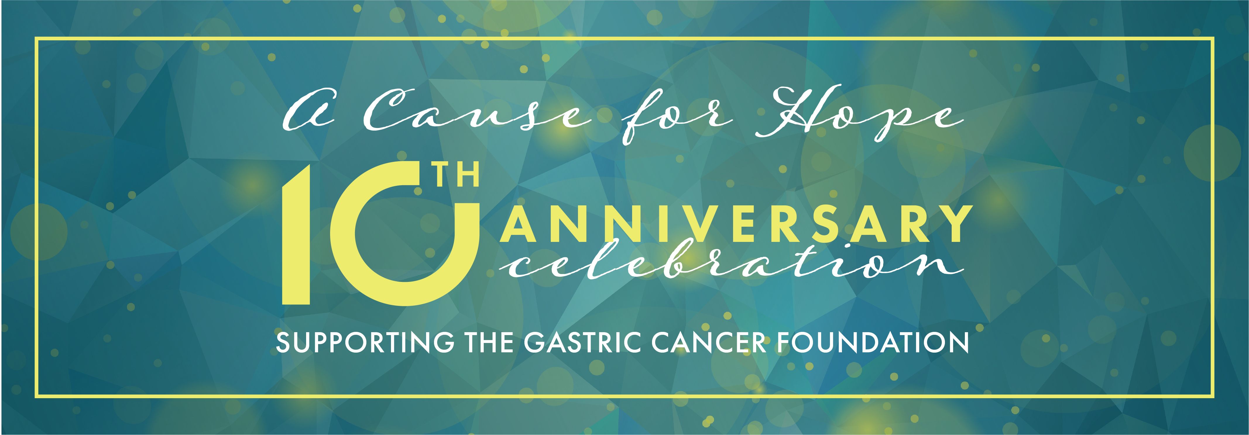 A Cause for Hope 10th Anniversary Celebration Supporting the Gastric Cancer Foundation